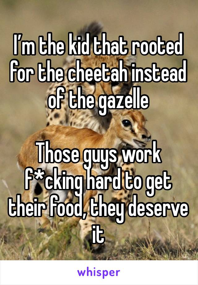 I'm the kid that rooted for the cheetah instead of the gazelle  Those guys work f*cking hard to get their food, they deserve it