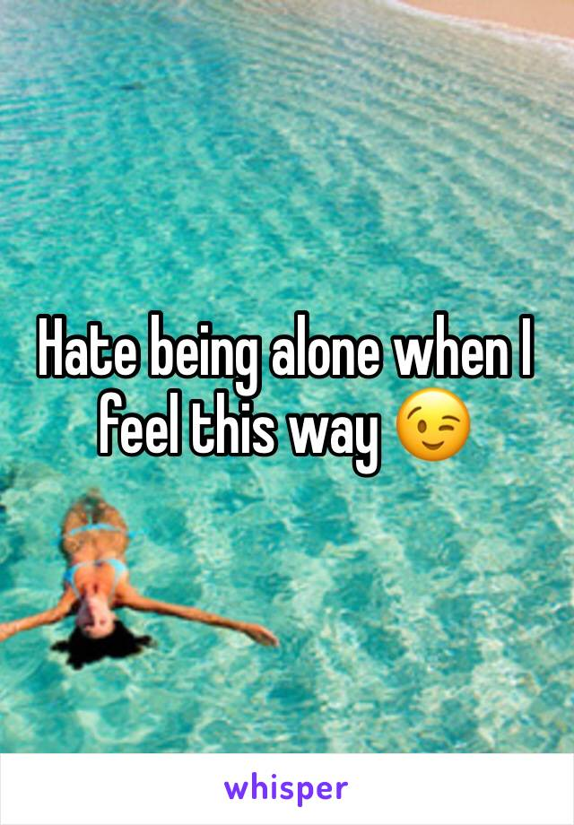 Hate being alone when I feel this way 😉