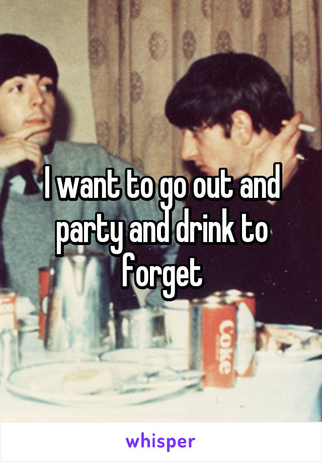 I want to go out and party and drink to forget