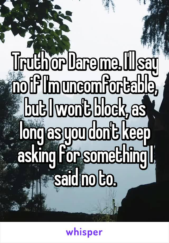 Truth or Dare me. I'll say no if I'm uncomfortable, but I won't block, as long as you don't keep asking for something I said no to.