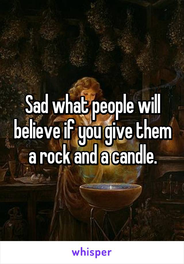 Sad what people will believe if you give them a rock and a candle.