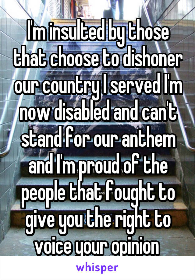 I'm insulted by those that choose to dishoner our country I served I'm now disabled and can't stand for our anthem and I'm proud of the people that fought to give you the right to voice your opinion