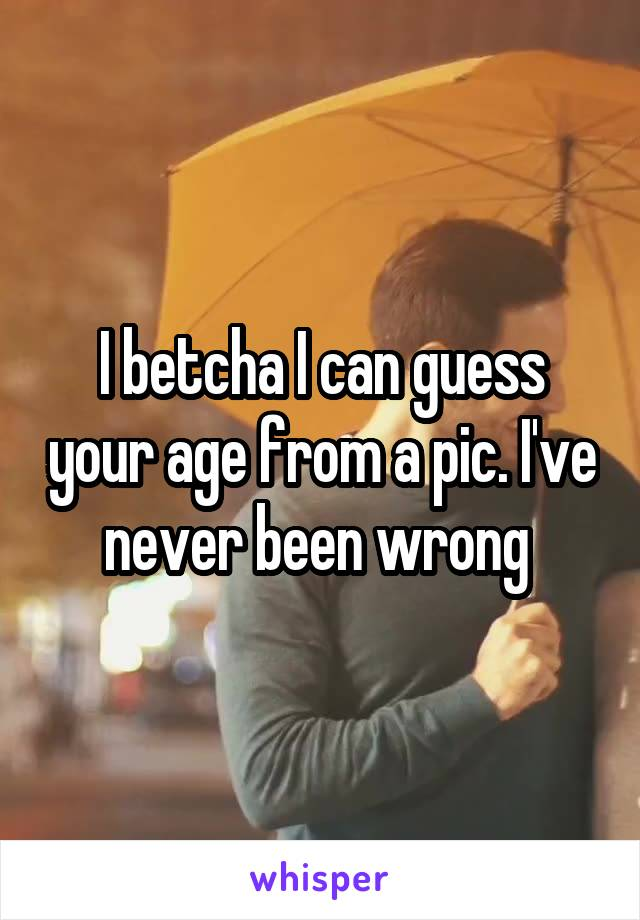 I betcha I can guess your age from a pic. I've never been wrong