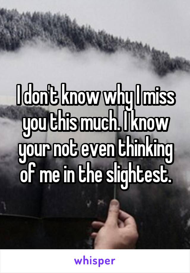 I don't know why I miss you this much. I know your not even thinking of me in the slightest.