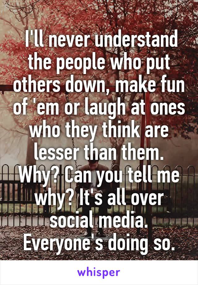 I'll never understand the people who put others down, make fun of 'em or laugh at ones who they think are lesser than them. Why? Can you tell me why? It's all over social media. Everyone's doing so.
