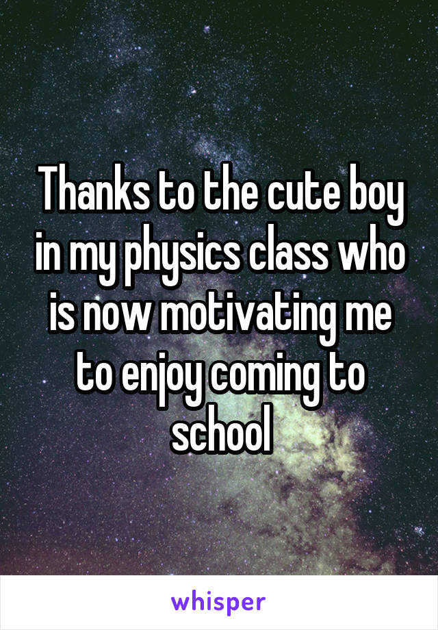 Thanks to the cute boy in my physics class who is now motivating me to enjoy coming to school