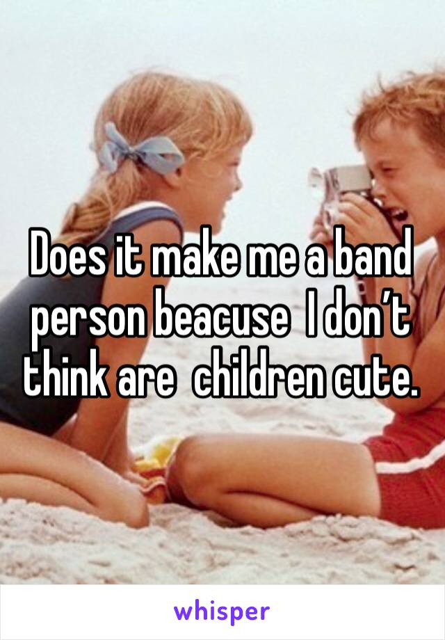Does it make me a band person beacuse  I don't think are  children cute.