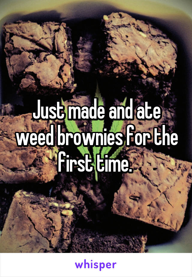 Just made and ate weed brownies for the first time.