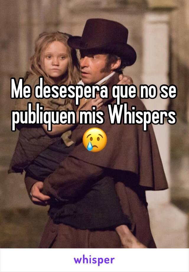 Me desespera que no se publiquen mis Whispers  😢