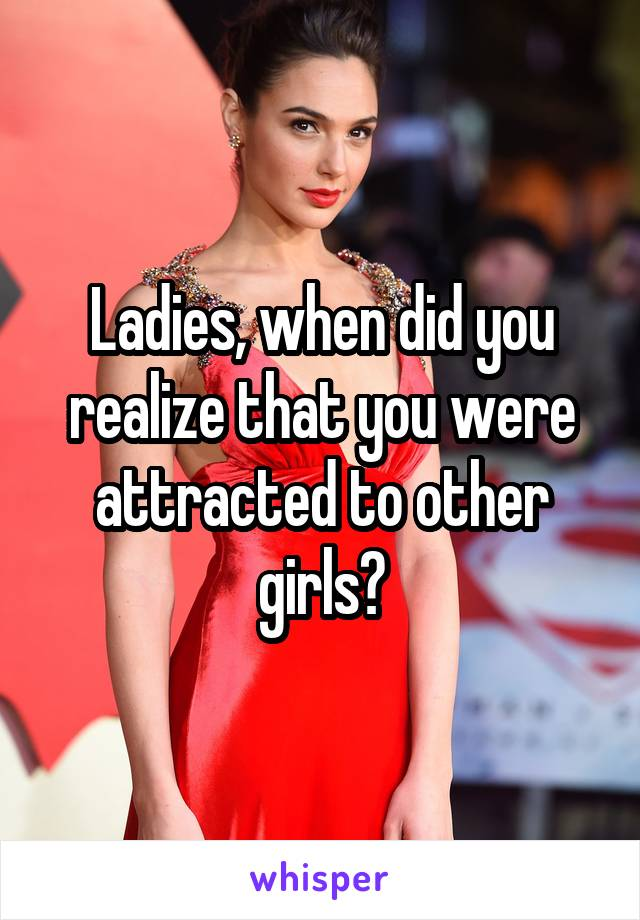 Ladies, when did you realize that you were attracted to other girls?
