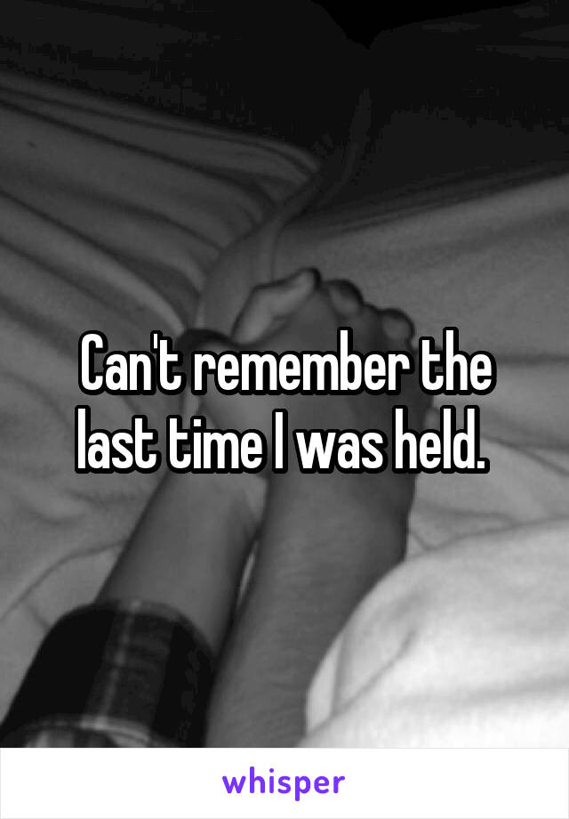 Can't remember the last time I was held.