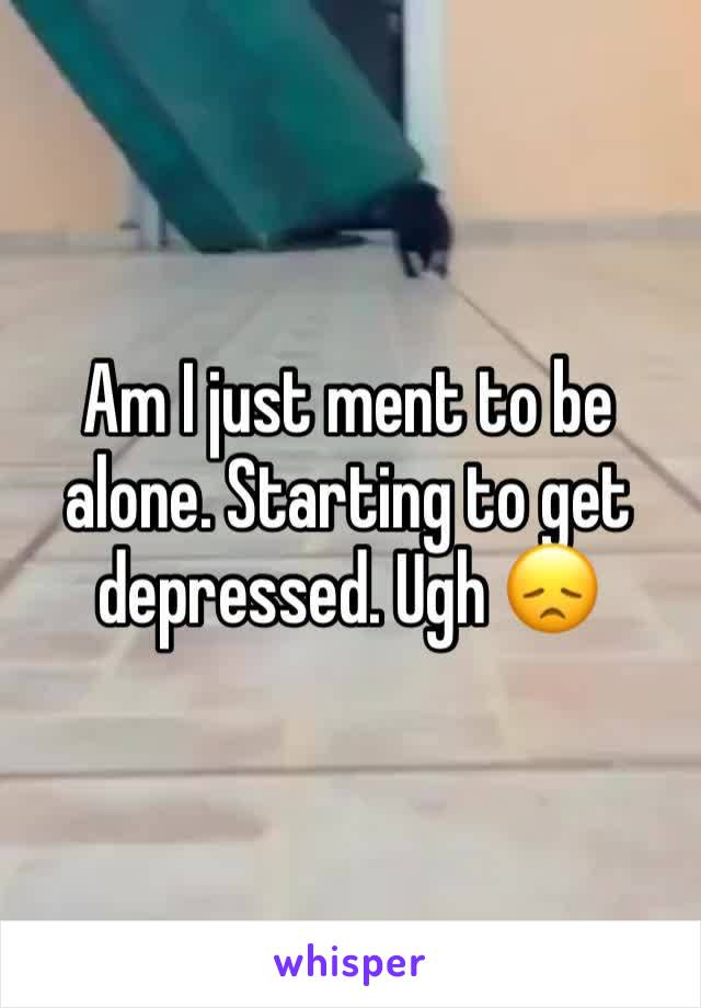 Am I just ment to be alone. Starting to get depressed. Ugh 😞