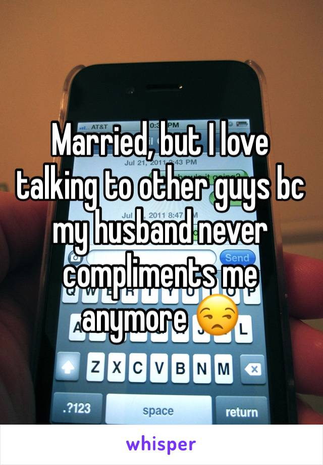 Married, but I love talking to other guys bc my husband never compliments me anymore 😒