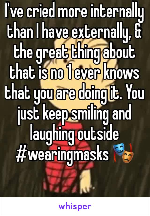 I've cried more internally than I have externally, & the great thing about that is no 1 ever knows that you are doing it. You just keep smiling and laughing outside #wearingmasks 🎭