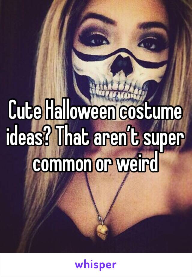 Cute Halloween costume ideas? That aren't super common or weird