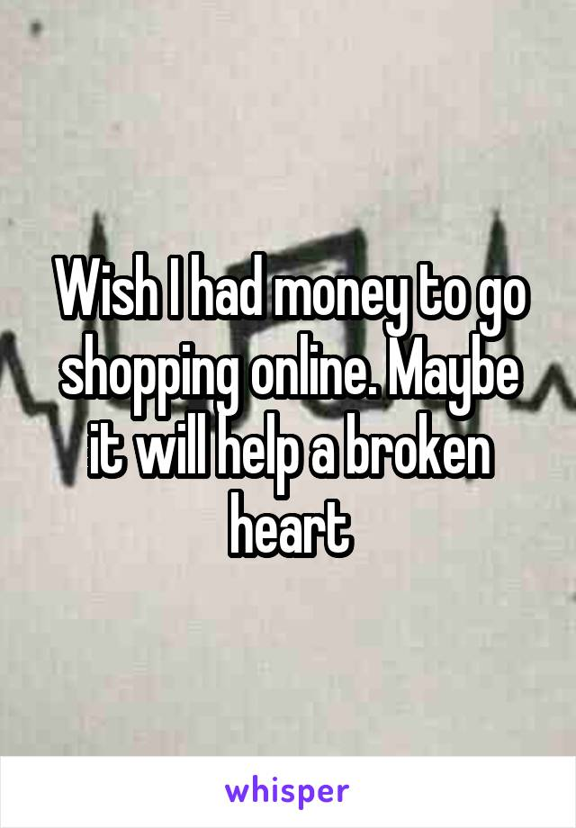 Wish I had money to go shopping online. Maybe it will help a broken heart