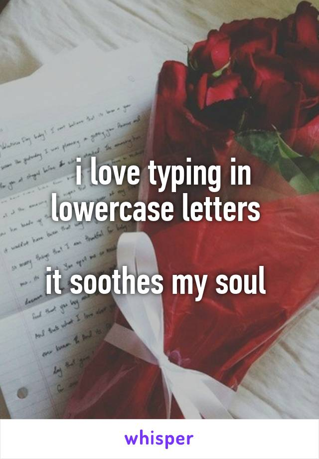 i love typing in lowercase letters   it soothes my soul