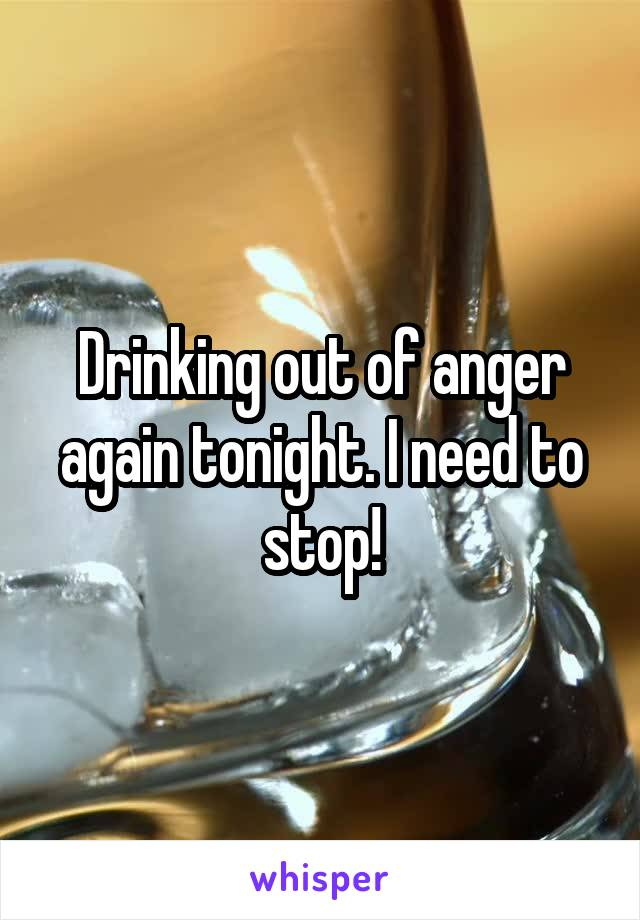 Drinking out of anger again tonight. I need to stop!