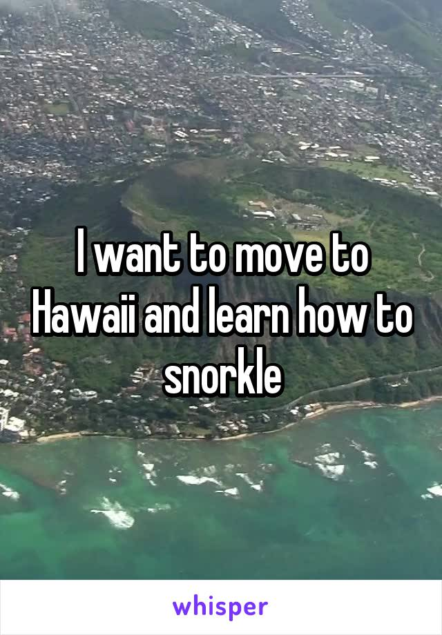 I want to move to Hawaii and learn how to snorkle