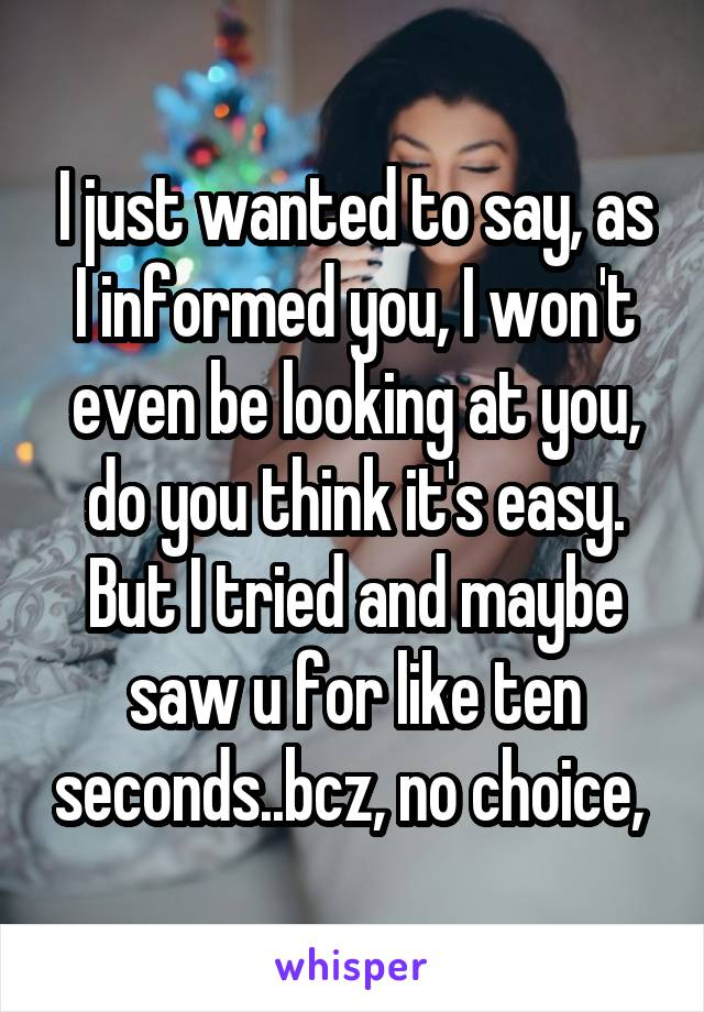 I just wanted to say, as I informed you, I won't even be looking at you, do you think it's easy. But I tried and maybe saw u for like ten seconds..bcz, no choice,