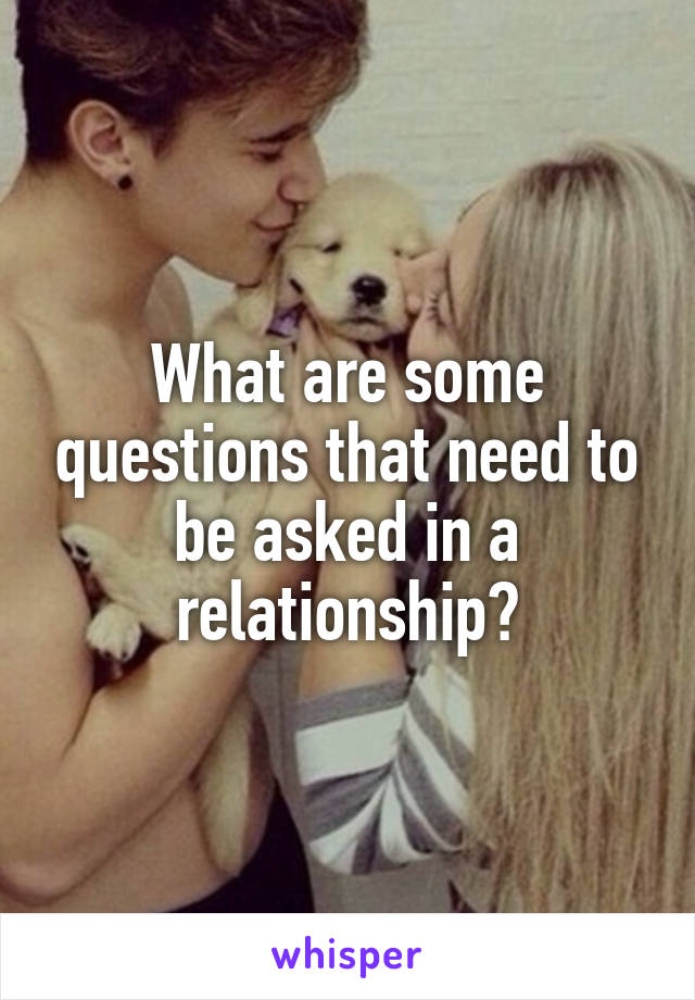What are some questions that need to be asked in a relationship?