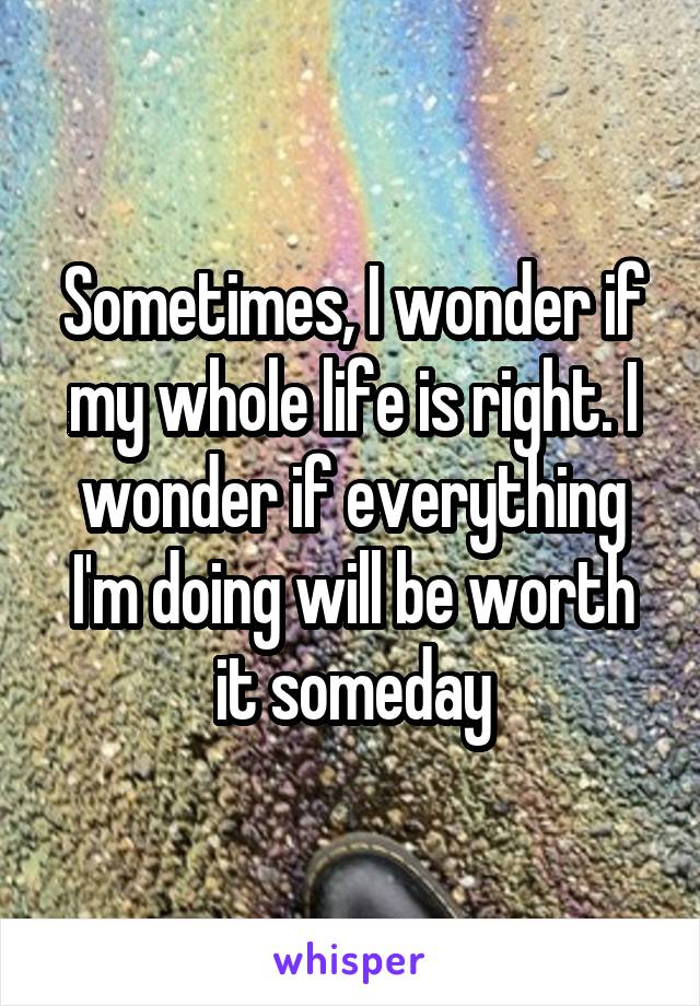 Sometimes, I wonder if my whole life is right. I wonder if everything I'm doing will be worth it someday