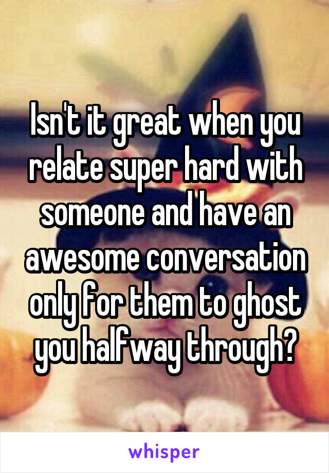 Isn't it great when you relate super hard with someone and have an awesome conversation only for them to ghost you halfway through?