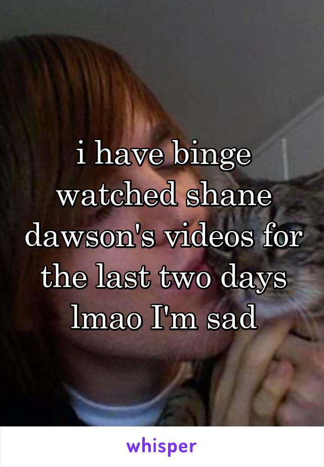 i have binge watched shane dawson's videos for the last two days lmao I'm sad