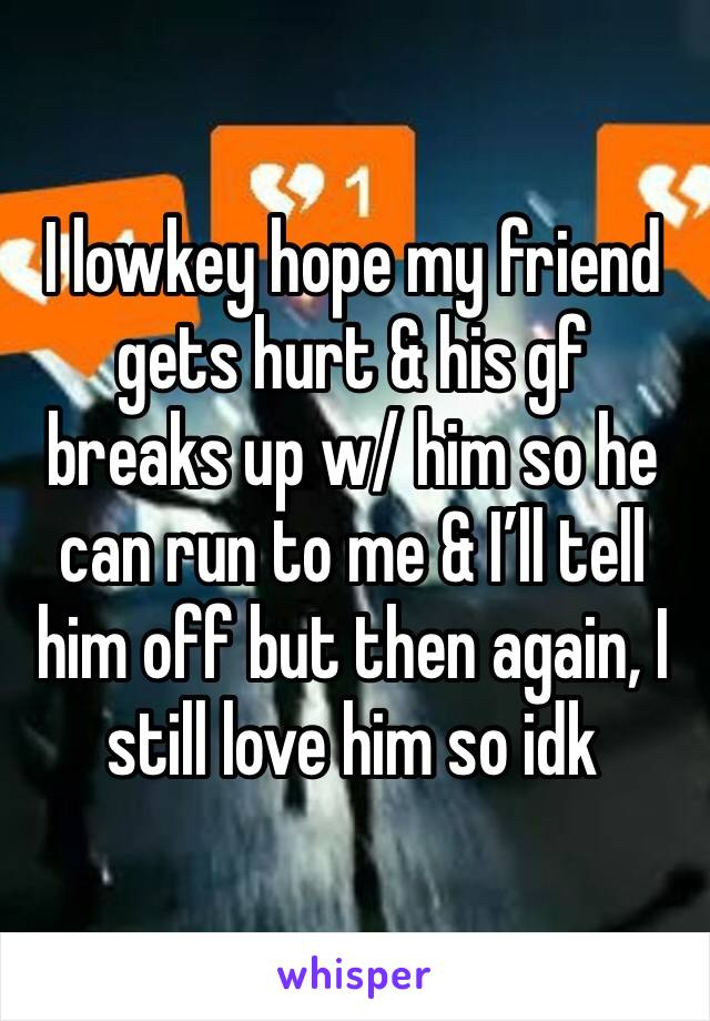 I lowkey hope my friend gets hurt & his gf breaks up w/ him so he can run to me & I'll tell him off but then again, I still love him so idk