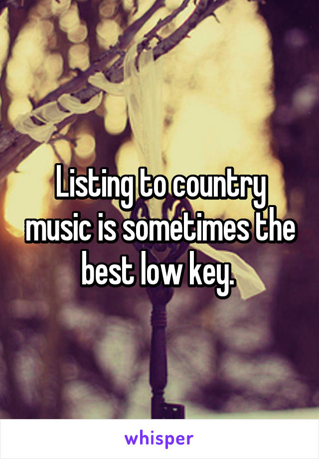 Listing to country music is sometimes the best low key.