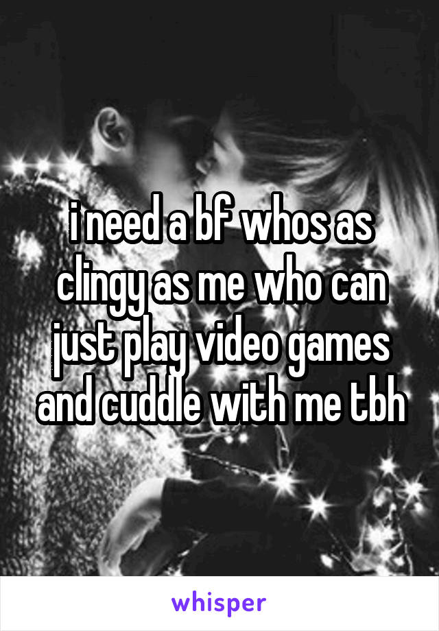 i need a bf whos as clingy as me who can just play video games and cuddle with me tbh