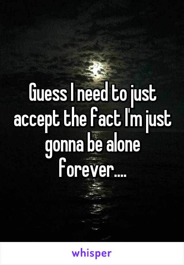 Guess I need to just accept the fact I'm just gonna be alone forever....