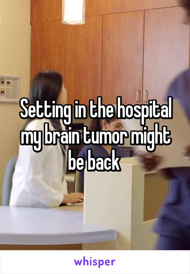 Setting in the hospital my brain tumor might be back