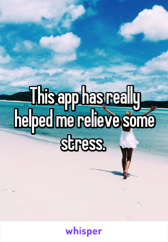 This app has really helped me relieve some stress.