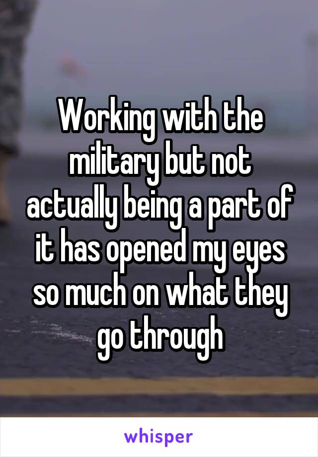 Working with the military but not actually being a part of it has opened my eyes so much on what they go through