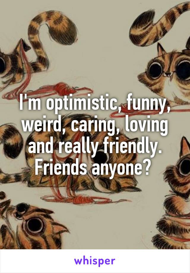 I'm optimistic, funny, weird, caring, loving and really friendly. Friends anyone?