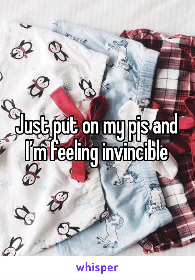 Just put on my pjs and I'm feeling invincible