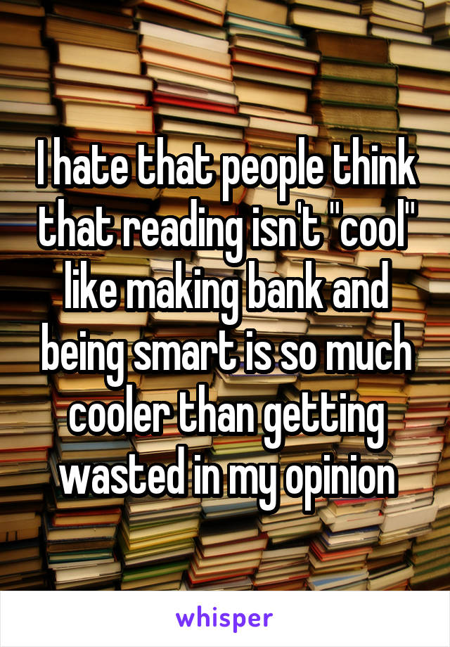 """I hate that people think that reading isn't """"cool"""" like making bank and being smart is so much cooler than getting wasted in my opinion"""