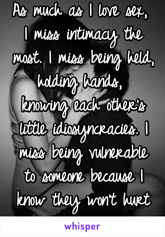 As much as I love sex,  I miss intimacy the most. I miss being held, holding hands,  knowing each other's little idiosyncracies. I miss being vulnerable to someone because I know they won't hurt me