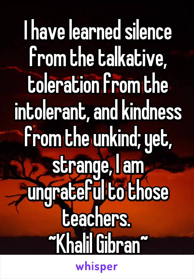 I have learned silence from the talkative, toleration from the intolerant, and kindness from the unkind; yet, strange, I am ungrateful to those teachers.  ~Khalil Gibran~