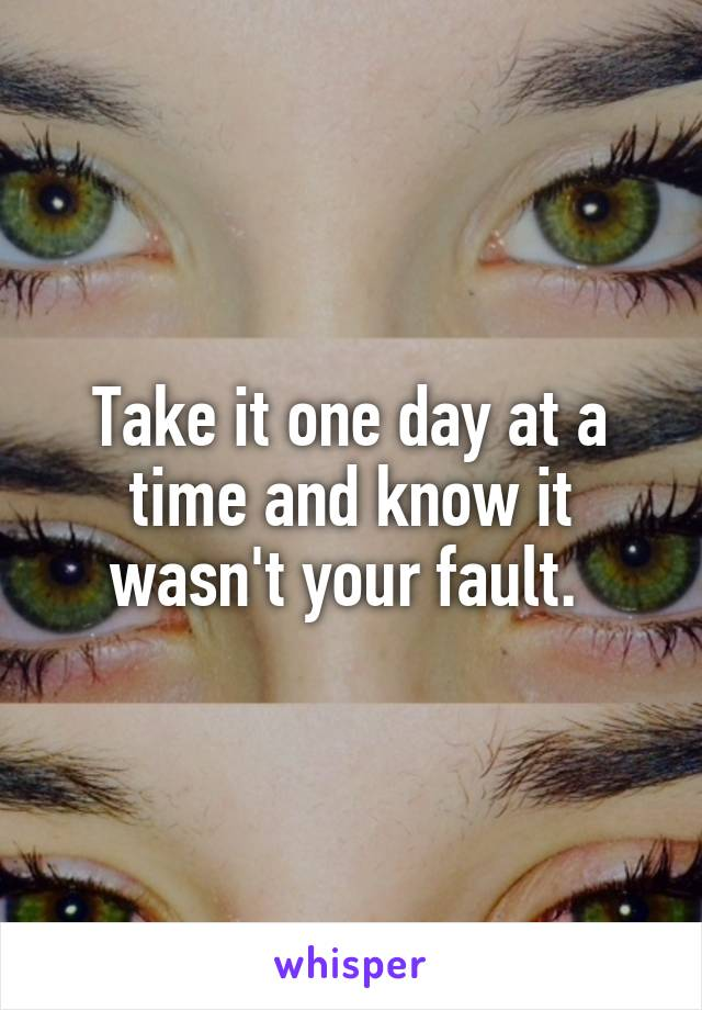 Take it one day at a time and know it wasn't your fault.