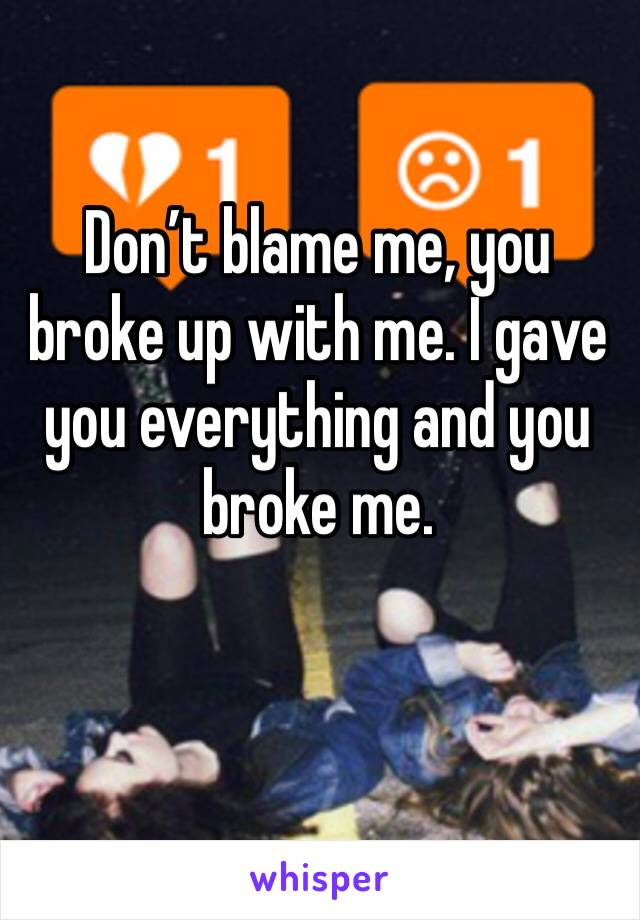 Don't blame me, you broke up with me. I gave you everything and you broke me.