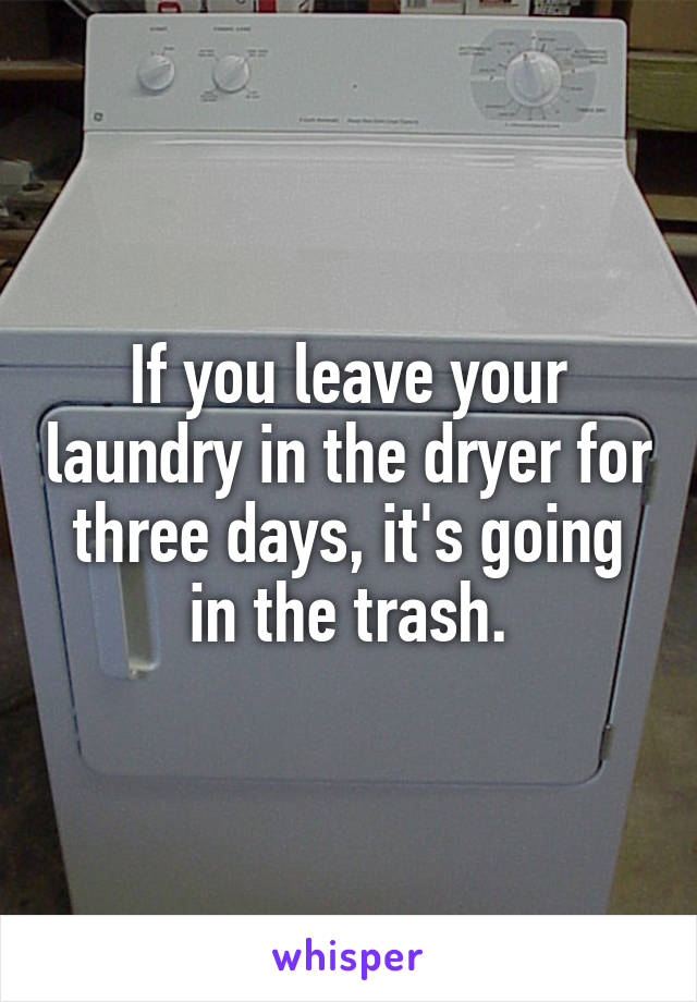 If you leave your laundry in the dryer for three days, it's going in the trash.