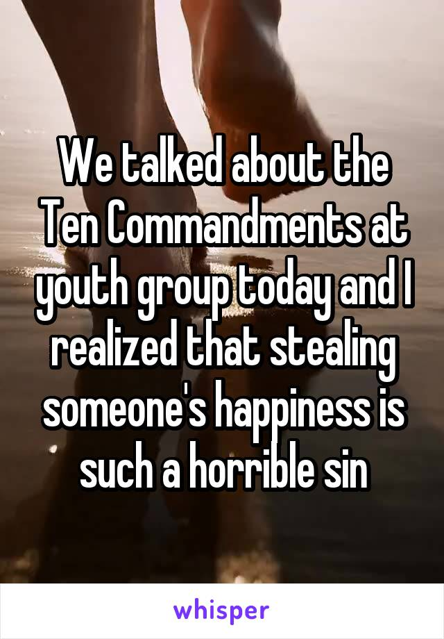 We talked about the Ten Commandments at youth group today and I realized that stealing someone's happiness is such a horrible sin