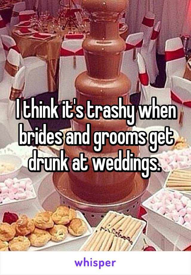 I think it's trashy when brides and grooms get drunk at weddings.