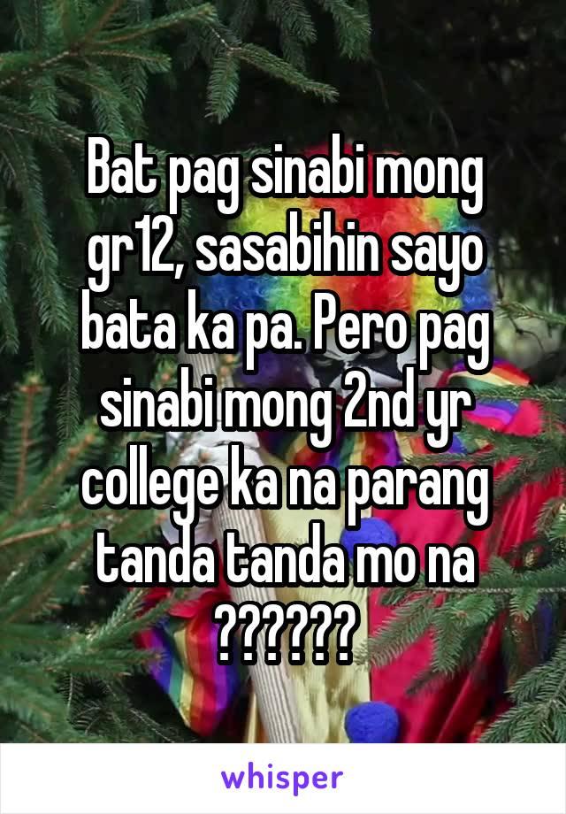 Bat pag sinabi mong gr12, sasabihin sayo bata ka pa. Pero pag sinabi mong 2nd yr college ka na parang tanda tanda mo na ??????