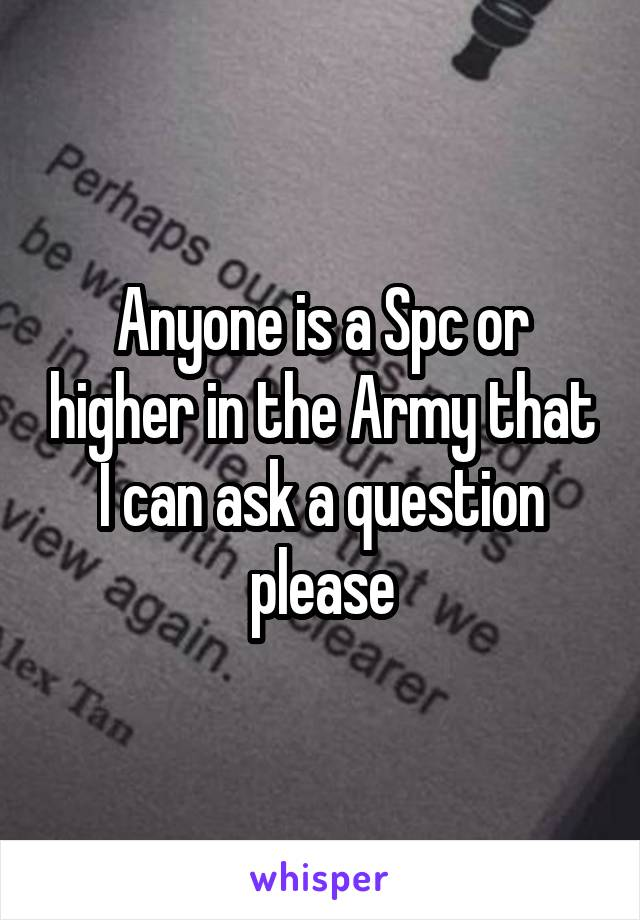 Anyone is a Spc or higher in the Army that I can ask a question please