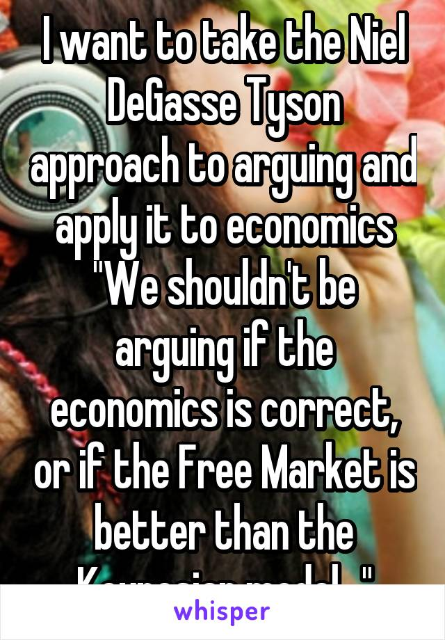 """I want to take the Niel DeGasse Tyson approach to arguing and apply it to economics """"We shouldn't be arguing if the economics is correct, or if the Free Market is better than the Keynesian model..."""""""