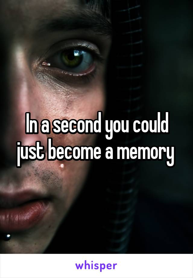 In a second you could just become a memory
