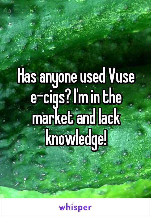 Has anyone used Vuse e-cigs? I'm in the market and lack knowledge!